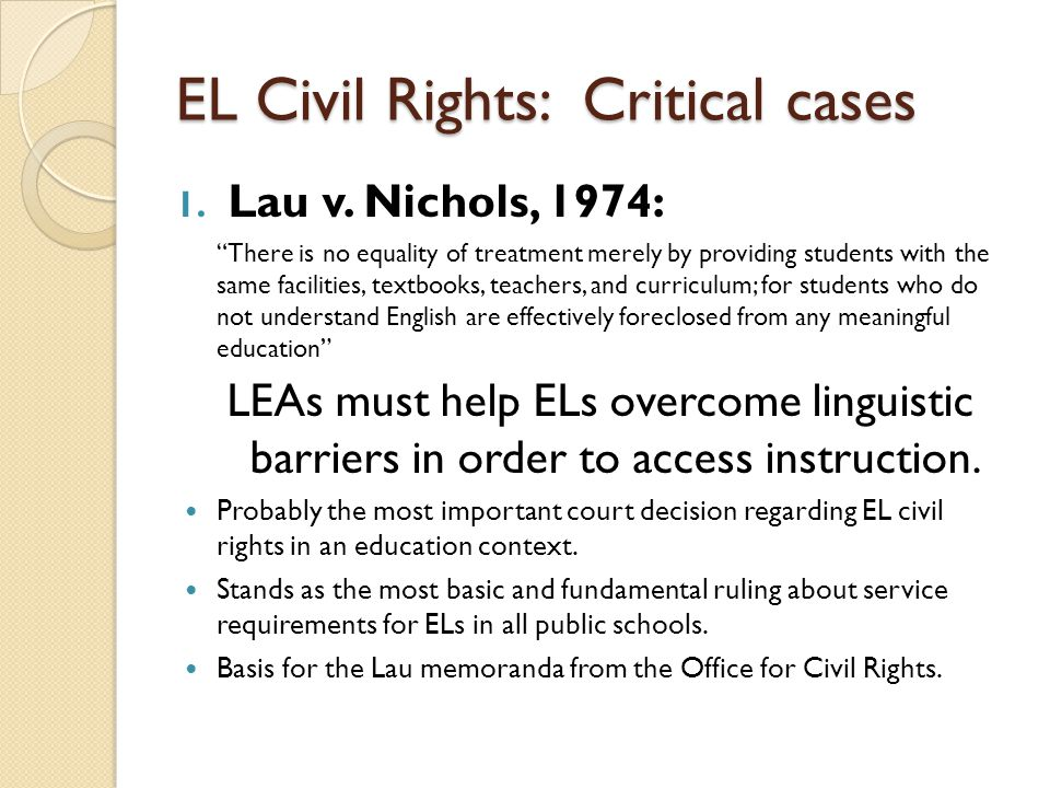 "EL Civil Rights: Critical cases 1. Lau v. Nichols, 1974: ""There is no equality of treatment merely by providing students with the same facilities, tex"