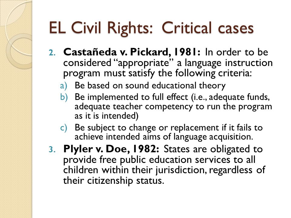 "EL Civil Rights: Critical cases 2. Castañeda v. Pickard, 1981: In order to be considered ""appropriate"" a language instruction program must satisfy the"