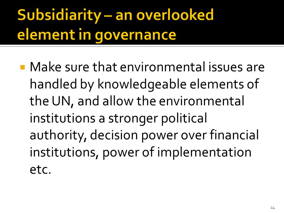  Make sure that environmental issues are handled by knowledgeable elements of the UN, and allow the environmental institutions a stronger political authority, decision power over financial institutions, power of implementation etc.