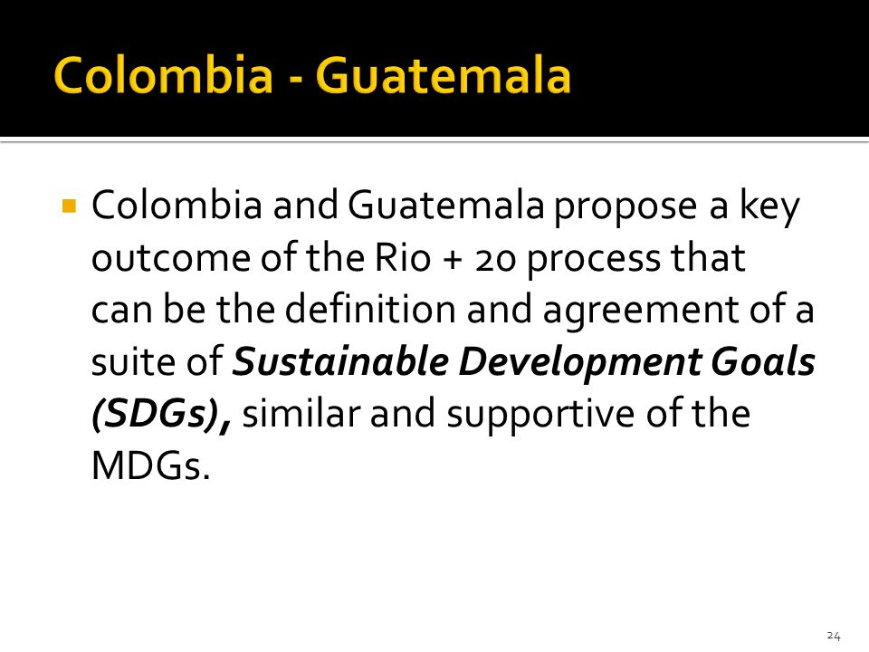  Colombia and Guatemala propose a key outcome of the Rio + 20 process that can be the definition and agreement of a suite of Sustainable Development Goals (SDGs), similar and supportive of the MDGs.