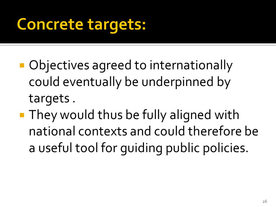  Objectives agreed to internationally could eventually be underpinned by targets.