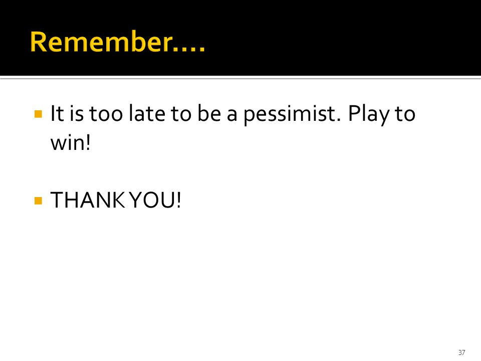  It is too late to be a pessimist. Play to win!  THANK YOU! 37