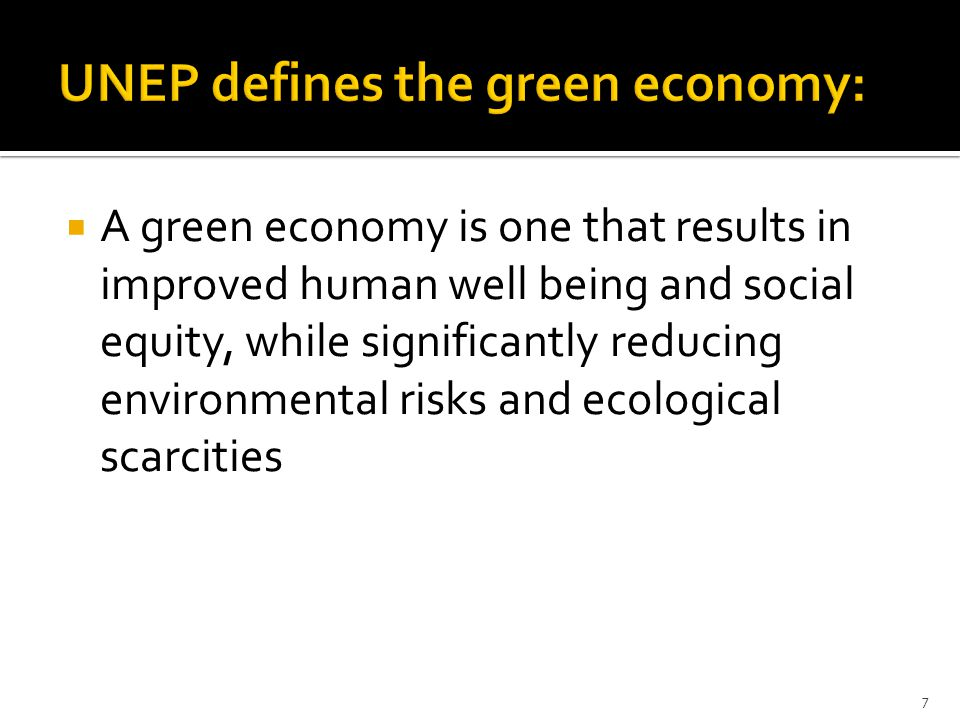  A green economy is one that results in improved human well being and social equity, while significantly reducing environmental risks and ecological scarcities 7