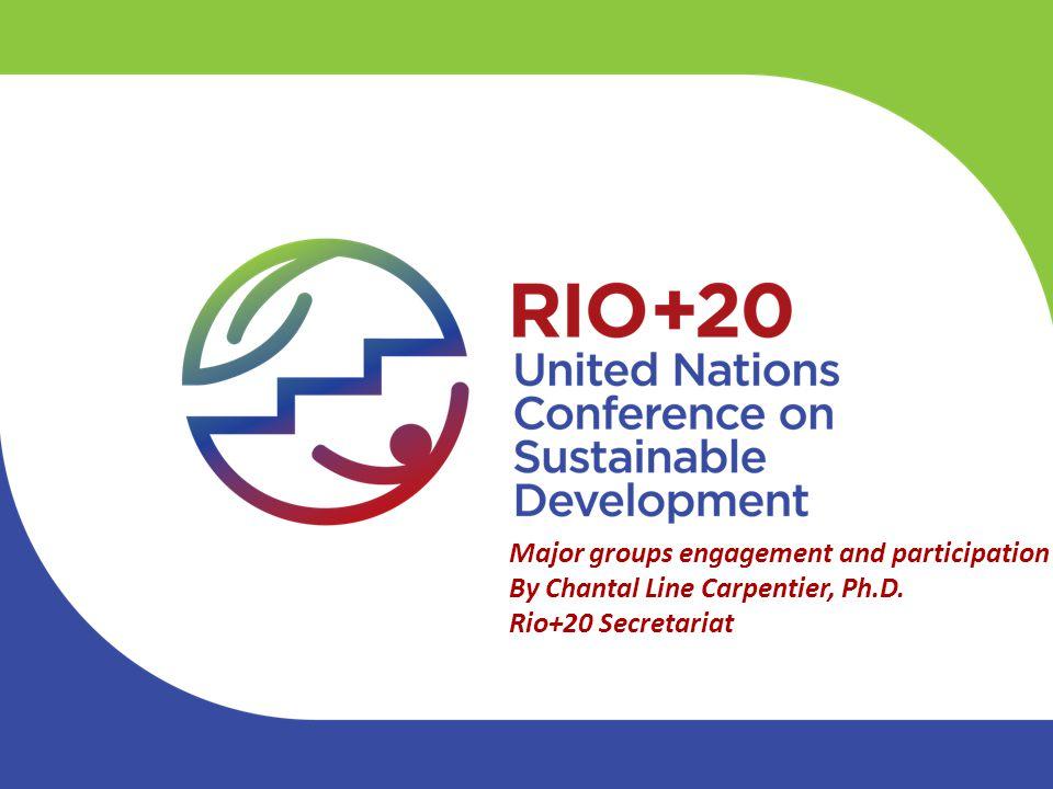 Major groups engagement and participation By Chantal Line Carpentier, Ph.D. Rio+20 Secretariat