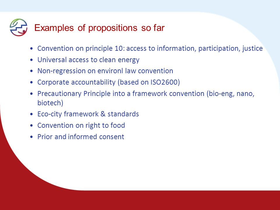 Examples of propositions so far Convention on principle 10: access to information, participation, justice Universal access to clean energy Non-regression on environl law convention Corporate accountability (based on ISO2600) Precautionary Principle into a framework convention (bio-eng, nano, biotech) Eco-city framework & standards Convention on right to food Prior and informed consent