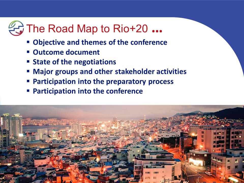 The Road Map to Rio+20 …  Objective and themes of the conference  Outcome document  State of the negotiations  Major groups and other stakeholder activities  Participation into the preparatory process  Participation into the conference