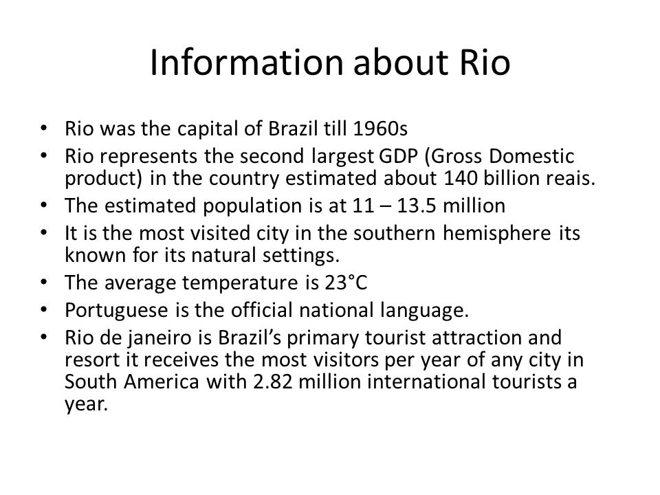 Information about Rio Rio was the capital of Brazil till 1960s Rio represents the second largest GDP (Gross Domestic product) in the country estimated about 140 billion reais.