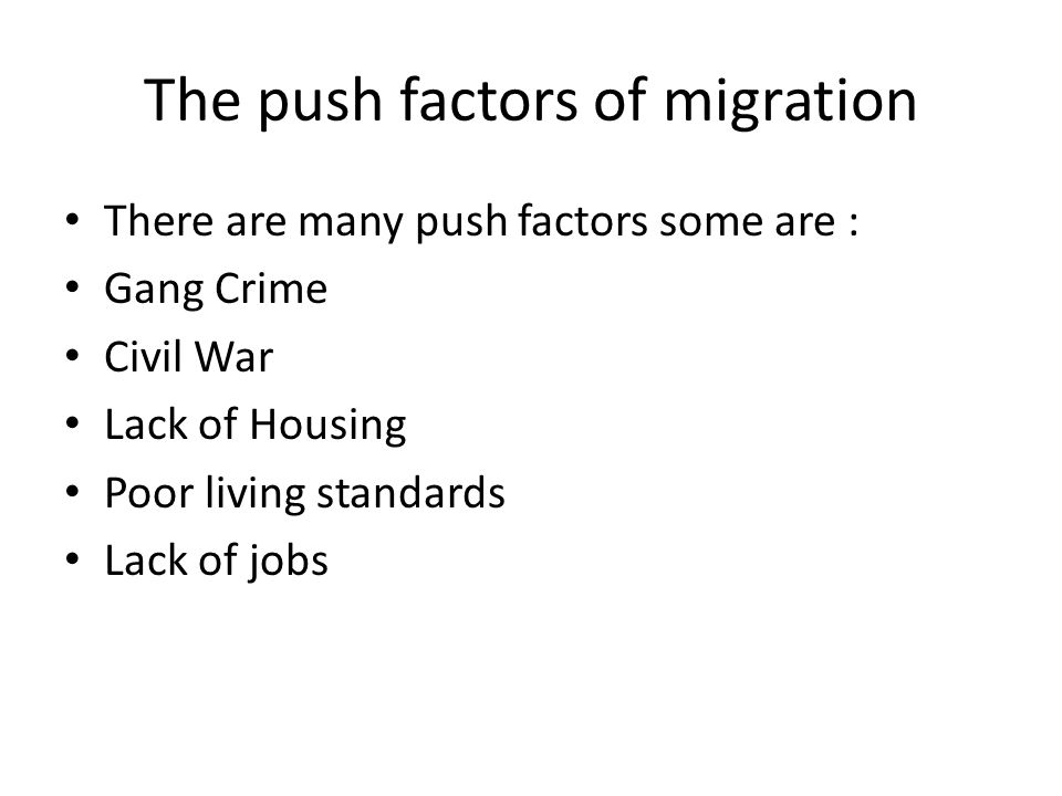 The push factors of migration There are many push factors some are : Gang Crime Civil War Lack of Housing Poor living standards Lack of jobs