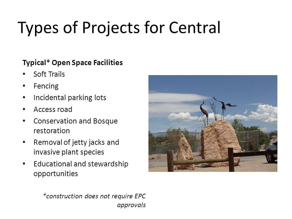 Types of Projects for Central Typical* Open Space Facilities Soft Trails Fencing Incidental parking lots Access road Conservation and Bosque restoration Removal of jetty jacks and invasive plant species Educational and stewardship opportunities *construction does not require EPC approvals