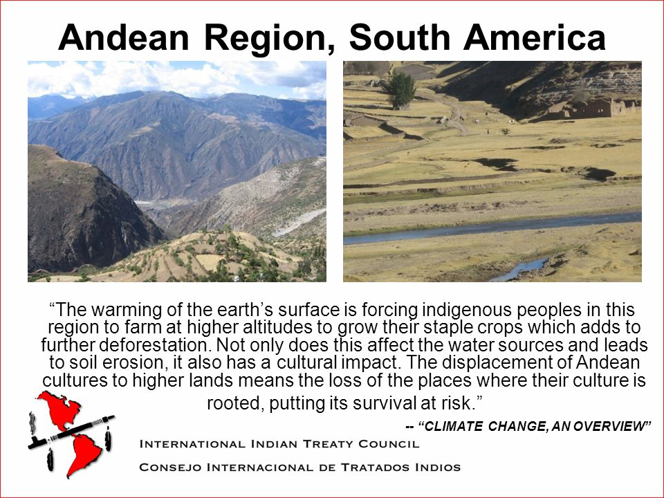 Andean Region, South America The warming of the earth's surface is forcing indigenous peoples in this region to farm at higher altitudes to grow their staple crops which adds to further deforestation.