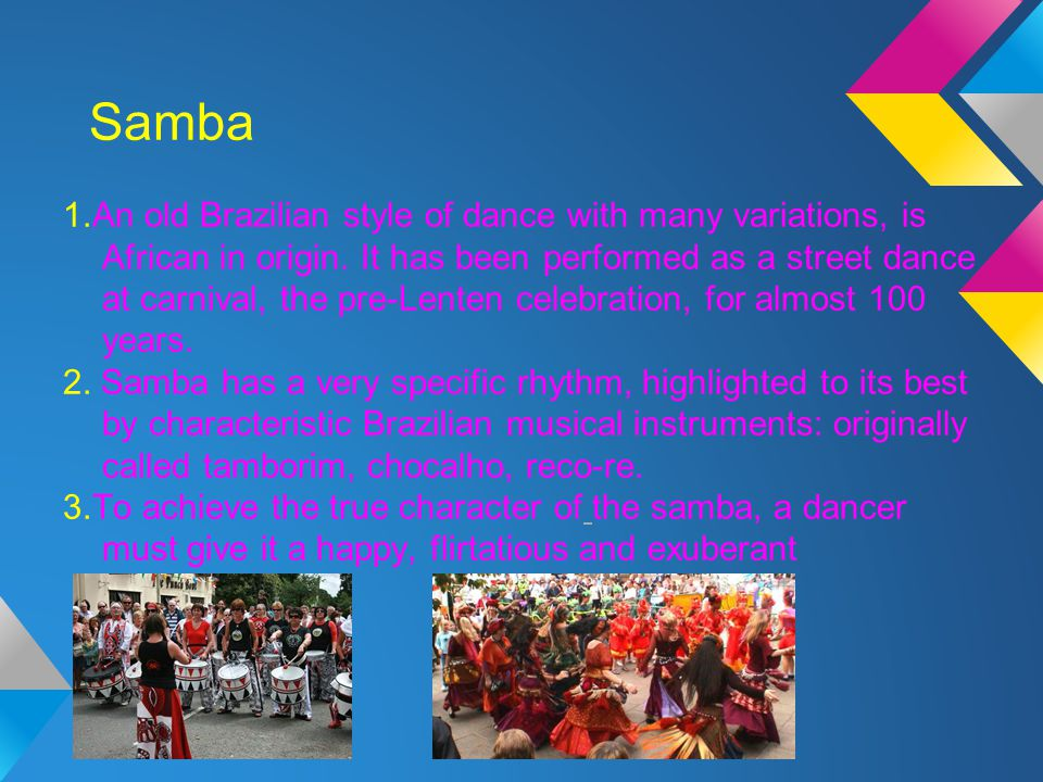 Samba 1.An old Brazilian style of dance with many variations, is African in origin. It has been performed as a street dance at carnival, the pre-Lente