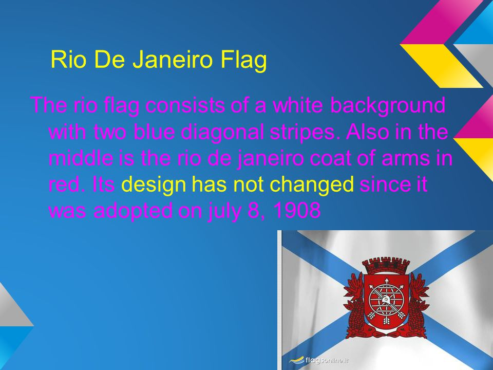 Rio De Janeiro Flag The rio flag consists of a white background with two blue diagonal stripes. Also in the middle is the rio de janeiro coat of arms