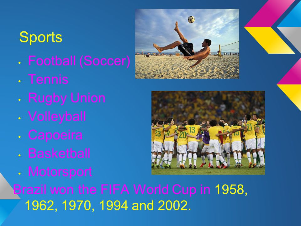 Sports Football (Soccer) Tennis Rugby Union Volleyball Capoeira Basketball Motorsport Brazil won the FIFA World Cup in 1958, 1962, 1970, 1994 and 2002