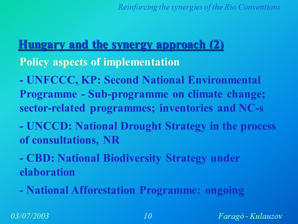 Reinforcing the synergies of the Rio Conventions 10Faragó - Kulauzov03/07/2003 Hungary and the synergy approach (2) Policy aspects of implementation - UNFCCC, KP: Second National Environmental Programme - Sub-programme on climate change; sector-related programmes; inventories and NC-s - UNCCD: National Drought Strategy in the process of consultations, NR - CBD: National Biodiversity Strategy under elaboration - National Afforestation Programme: ongoing