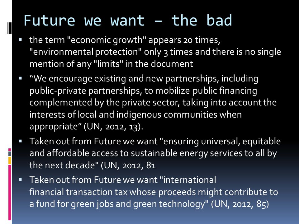 Future we want – the bad  the term economic growth appears 20 times, environmental protection only 3 times and there is no single mention of any limits in the document  We encourage existing and new partnerships, including public-private partnerships, to mobilize public financing complemented by the private sector, taking into account the interests of local and indigenous communities when appropriate (UN, 2012, 13).