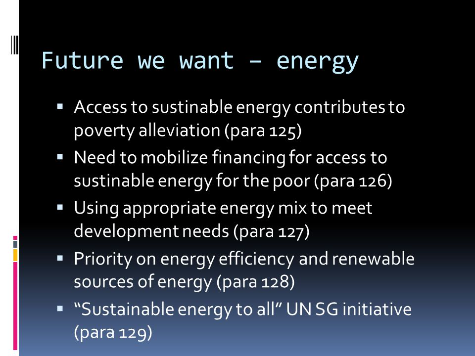 Future we want – energy  Access to sustinable energy contributes to poverty alleviation (para 125)  Need to mobilize financing for access to sustinable energy for the poor (para 126)  Using appropriate energy mix to meet development needs (para 127)  Priority on energy efficiency and renewable sources of energy (para 128)  Sustainable energy to all UN SG initiative (para 129)