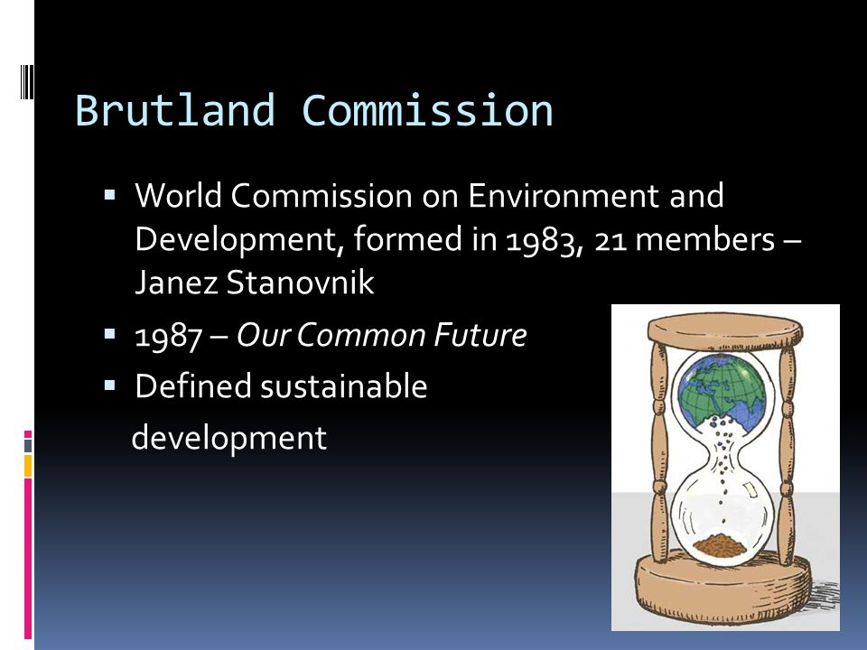 Brutland Commission  World Commission on Environment and Development, formed in 1983, 21 members – Janez Stanovnik  1987 – Our Common Future  Defined sustainable development