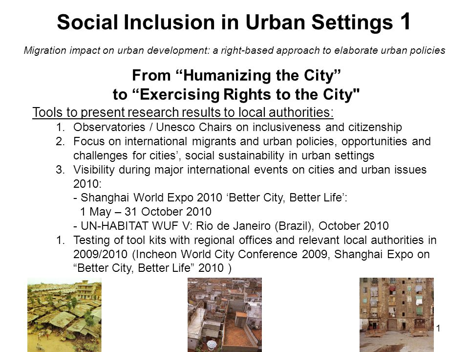 1 From Humanizing the City to Exercising Rights to the City Tools to present research results to local authorities: 1.Observatories / Unesco Chairs on inclusiveness and citizenship 2.Focus on international migrants and urban policies, opportunities and challenges for cities', social sustainability in urban settings 3.Visibility during major international events on cities and urban issues 2010: - Shanghai World Expo 2010 'Better City, Better Life': 1 May – 31 October 2010 - UN-HABITAT WUF V: Rio de Janeiro (Brazil), October 2010 1.Testing of tool kits with regional offices and relevant local authorities in 2009/2010 (Incheon World City Conference 2009, Shanghai Expo on Better City, Better Life 2010 ) Social Inclusion in Urban Settings 1 Migration impact on urban development: a right-based approach to elaborate urban policies