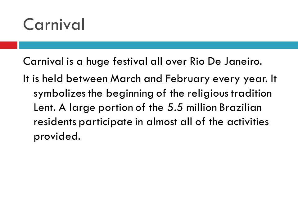 Carnival Carnival is a huge festival all over Rio De Janeiro.