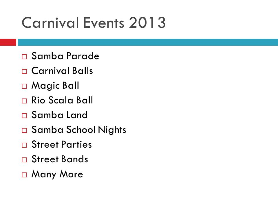 Carnival Events 2013  Samba Parade  Carnival Balls  Magic Ball  Rio Scala Ball  Samba Land  Samba School Nights  Street Parties  Street Bands  Many More