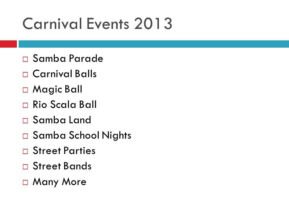 Carnival Events 2013  Samba Parade  Carnival Balls  Magic Ball  Rio Scala Ball  Samba Land  Samba School Nights  Street Parties  Street Bands  Many More