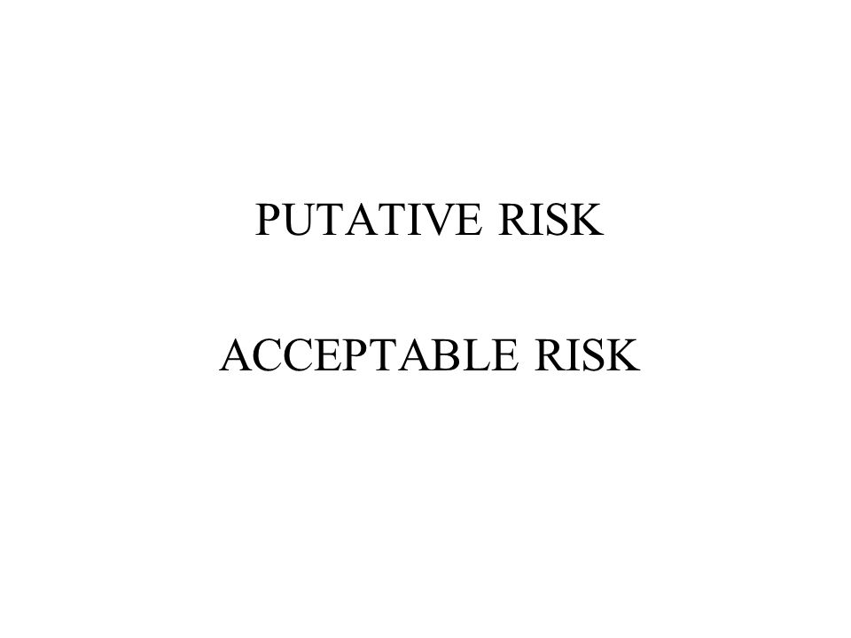 PUTATIVE RISK ACCEPTABLE RISK