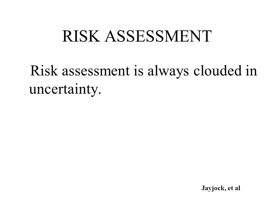 RISK ASSESSMENT Risk assessment is always clouded in uncertainty. Jayjock, et al