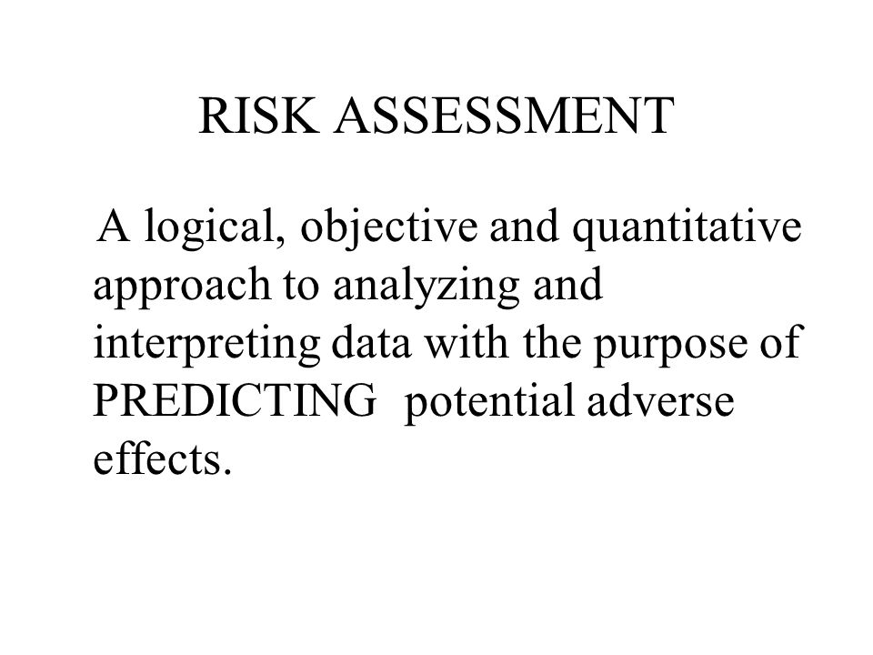RISK ASSESSMENT A logical, objective and quantitative approach to analyzing and interpreting data with the purpose of PREDICTING potential adverse effects.