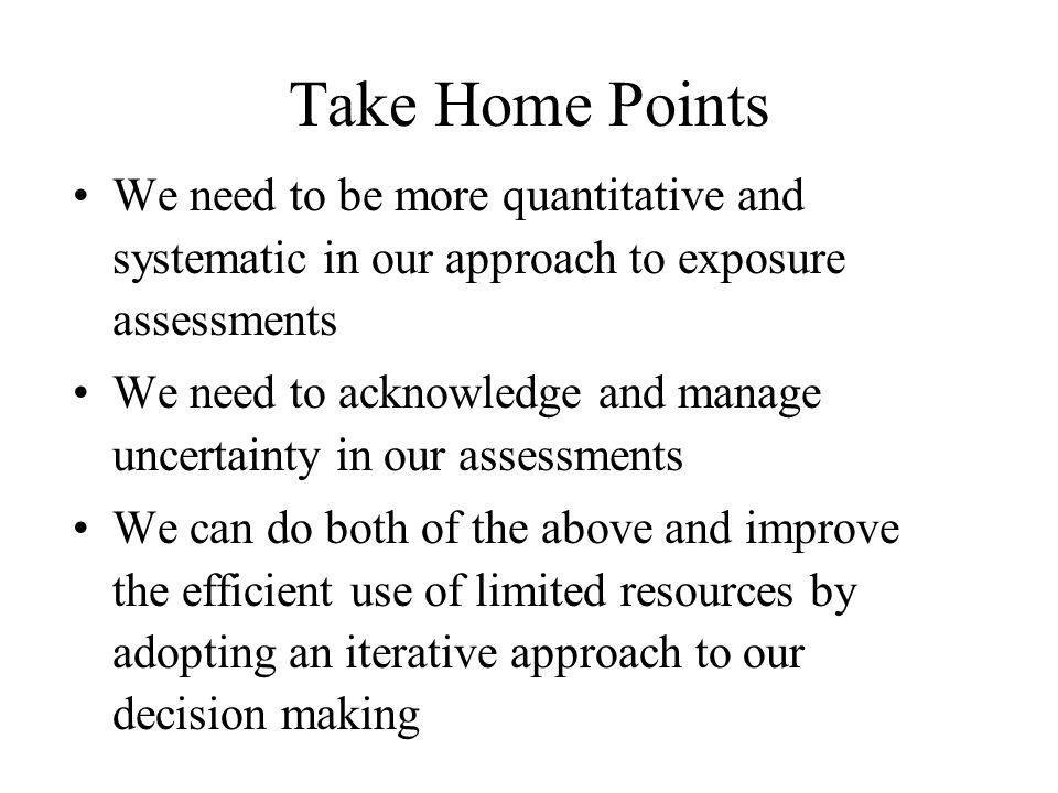 Take Home Points We need to be more quantitative and systematic in our approach to exposure assessments We need to acknowledge and manage uncertainty in our assessments We can do both of the above and improve the efficient use of limited resources by adopting an iterative approach to our decision making