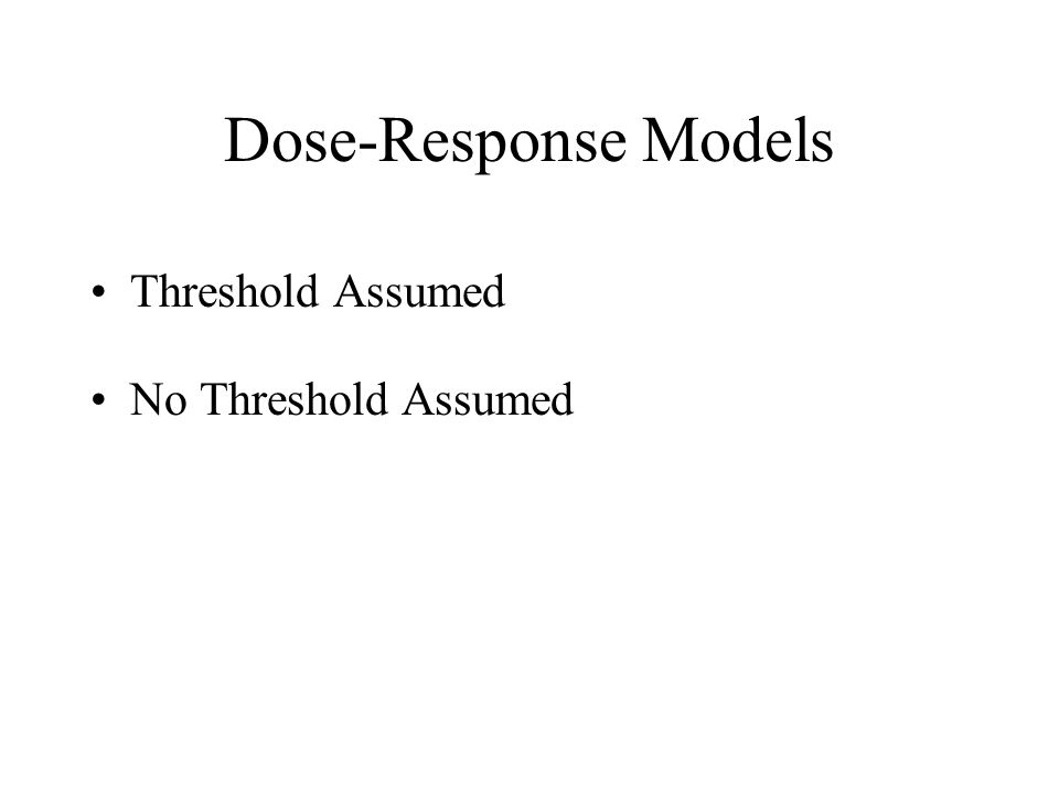 Dose-Response Models Threshold Assumed No Threshold Assumed