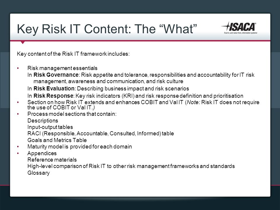 Key Risk IT Content: The What Key content of the Risk IT framework includes: Risk management essentials In Risk Governance: Risk appetite and tolerance, responsibilities and accountability for IT risk management, awareness and communication, and risk culture In Risk Evaluation: Describing business impact and risk scenarios In Risk Response: Key risk indicators (KRI) and risk response definition and prioritisation Section on how Risk IT extends and enhances COBIT and Val IT (Note: Risk IT does not require the use of COBIT or Val IT.) Process model sections that contain: Descriptions Input-output tables RACI (Responsible, Accountable, Consulted, Informed) table Goals and Metrics Table Maturity model is provided for each domain Appendices Reference materials High-level comparison of Risk IT to other risk management frameworks and standards Glossary