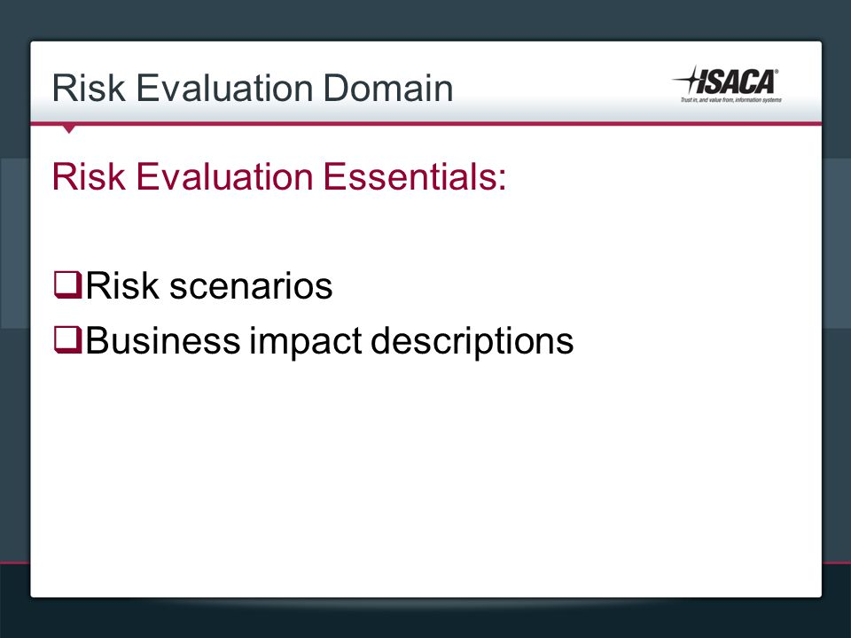 Risk Evaluation Domain Risk Evaluation Essentials:  Risk scenarios  Business impact descriptions