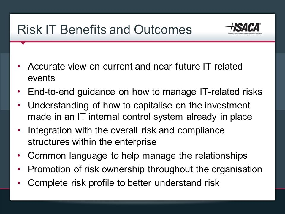 Risk IT Benefits and Outcomes Accurate view on current and near-future IT-related events End-to-end guidance on how to manage IT-related risks Understanding of how to capitalise on the investment made in an IT internal control system already in place Integration with the overall risk and compliance structures within the enterprise Common language to help manage the relationships Promotion of risk ownership throughout the organisation Complete risk profile to better understand risk