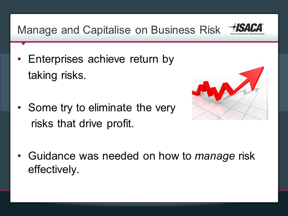 Manage and Capitalise on Business Risk Enterprises achieve return by taking risks.
