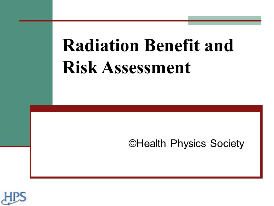 Radiation Benefit and Risk Assessment ©Health Physics Society
