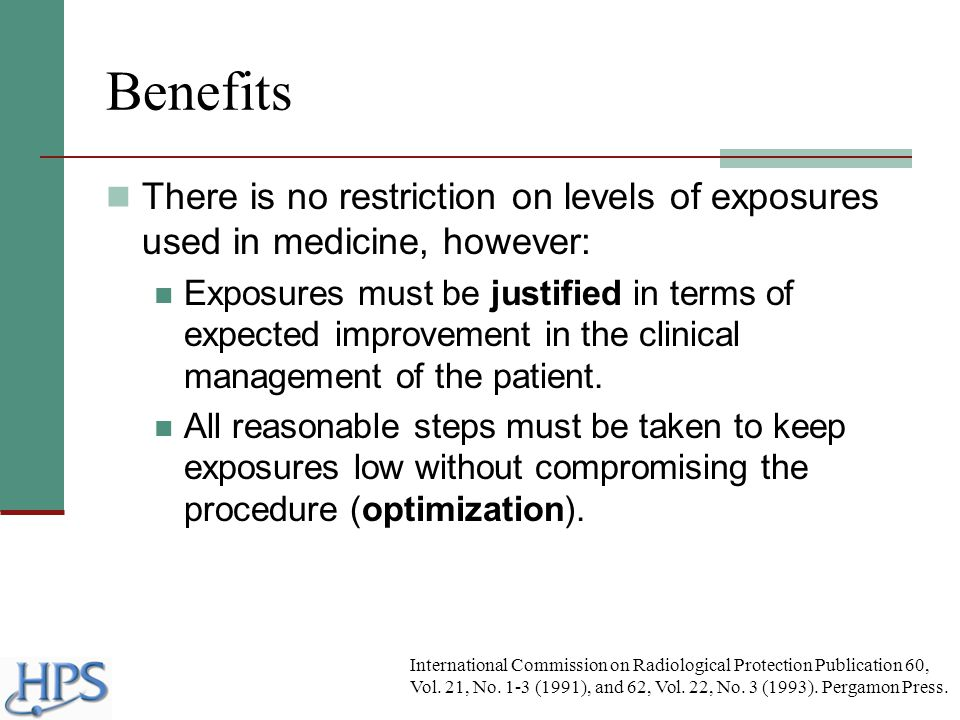 Benefits There is no restriction on levels of exposures used in medicine, however: Exposures must be justified in terms of expected improvement in the