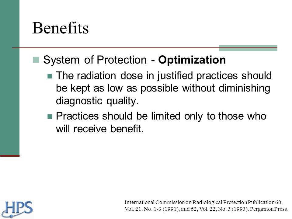 Benefits System of Protection - Optimization The radiation dose in justified practices should be kept as low as possible without diminishing diagnosti