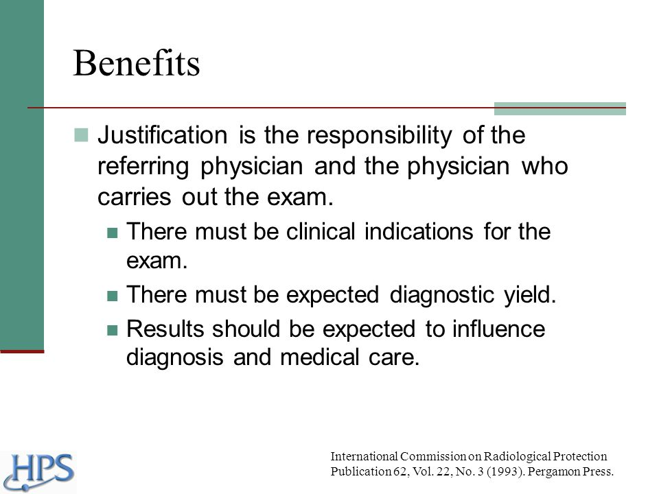 Benefits Justification is the responsibility of the referring physician and the physician who carries out the exam. There must be clinical indications