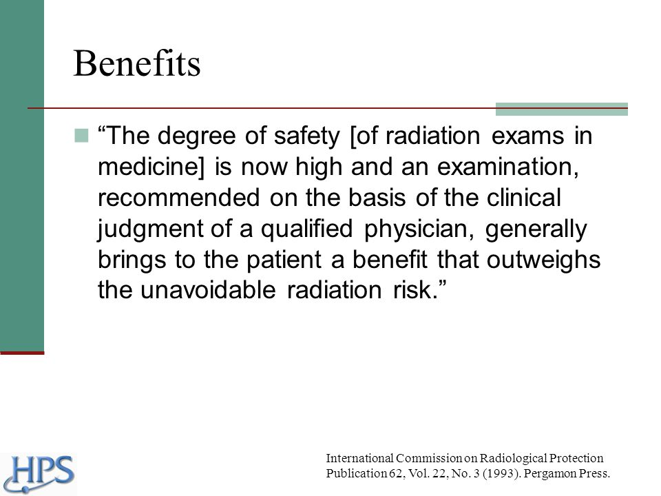 "Benefits ""The degree of safety [of radiation exams in medicine] is now high and an examination, recommended on the basis of the clinical judgment of a"
