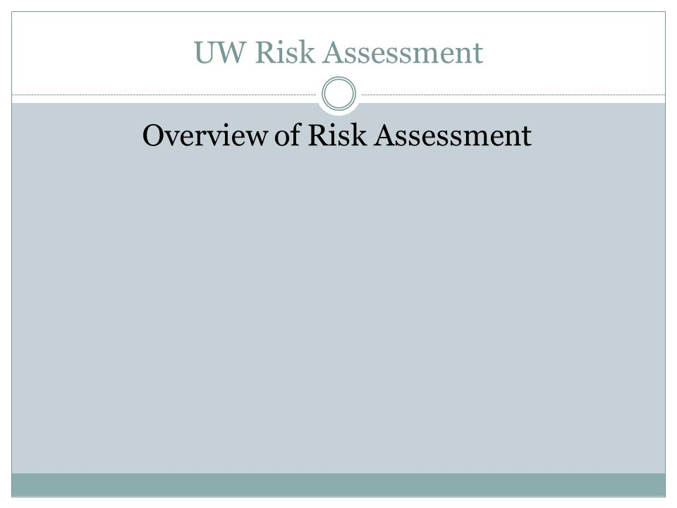 UW Risk Assessment Overview of Risk Assessment Process Gather Information on Risk Universe Identify High Level Risk Categories Interview Key Stakeholders Review Peer Institution Risk Assessments Gather Financial Information Identify auditable Units Identify Key Processes Rank Auditable Units Select Audit Projects