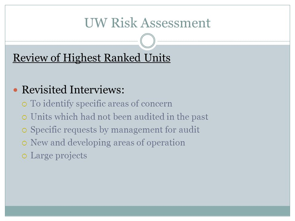 UW Risk Assessment Review of Highest Ranked Units Revisited Interviews:  To identify specific areas of concern  Units which had not been audited in the past  Specific requests by management for audit  New and developing areas of operation  Large projects