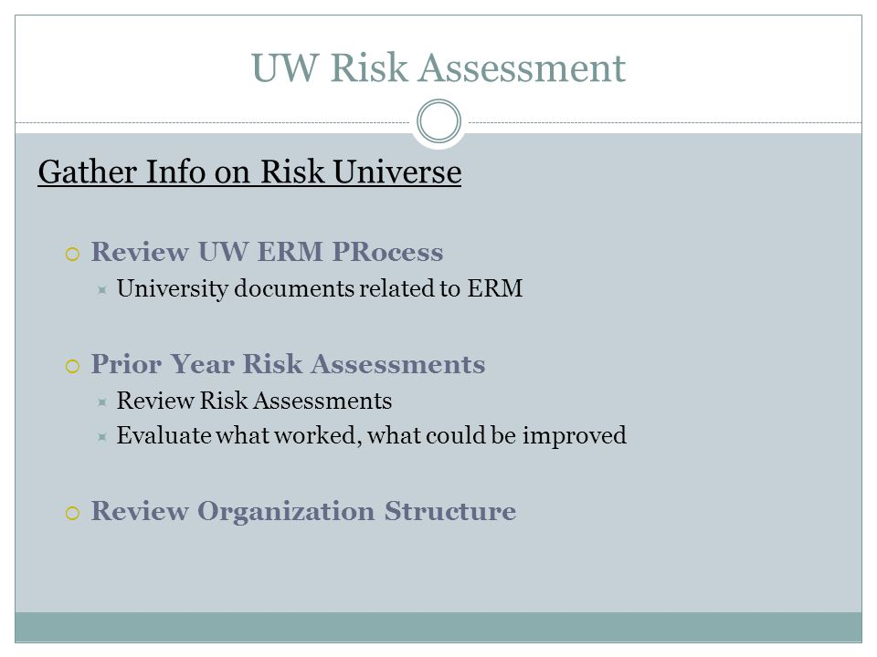 UW Risk Assessment Gather Info on Risk Universe  Review UW ERM PRocess  University documents related to ERM  Prior Year Risk Assessments  Review Risk Assessments  Evaluate what worked, what could be improved  Review Organization Structure