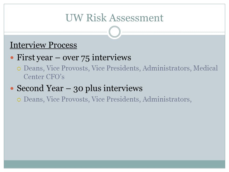 UW Risk Assessment Interview Process First year – over 75 interviews  Deans, Vice Provosts, Vice Presidents, Administrators, Medical Center CFO's Second Year – 30 plus interviews  Deans, Vice Provosts, Vice Presidents, Administrators,