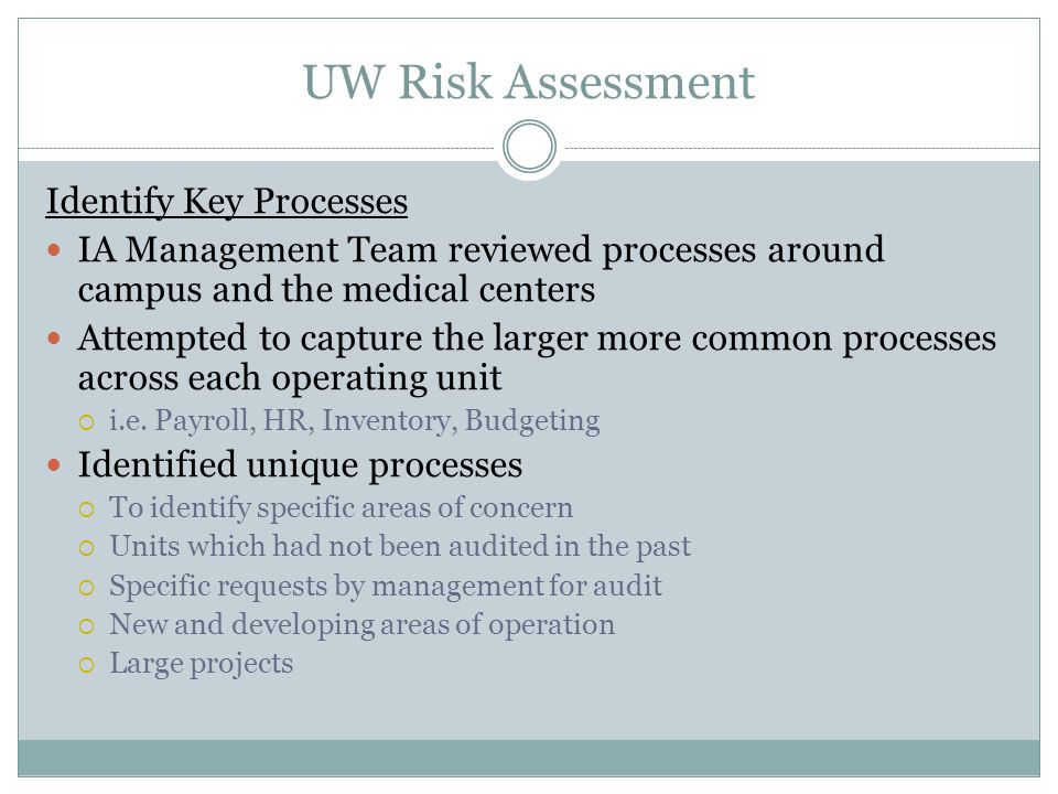 UW Risk Assessment Rank Auditable Units by Risk Categories  Reputational Risk to the Institution,  Strategic Impact,  Financial Significance,  Management's Interest/Concerns,  Significant Processes,  Compliance Requirements,  Information Systems Complexity,  Control Environment Stability,  Prior Audit Coverage & Prior Year Issues, and  International / Global operations.