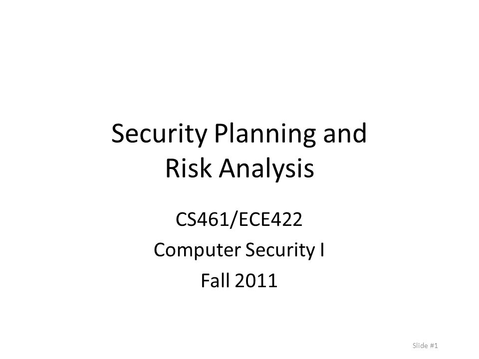 Slide #1 Security Planning and Risk Analysis CS461/ECE422 Computer Security I Fall 2011