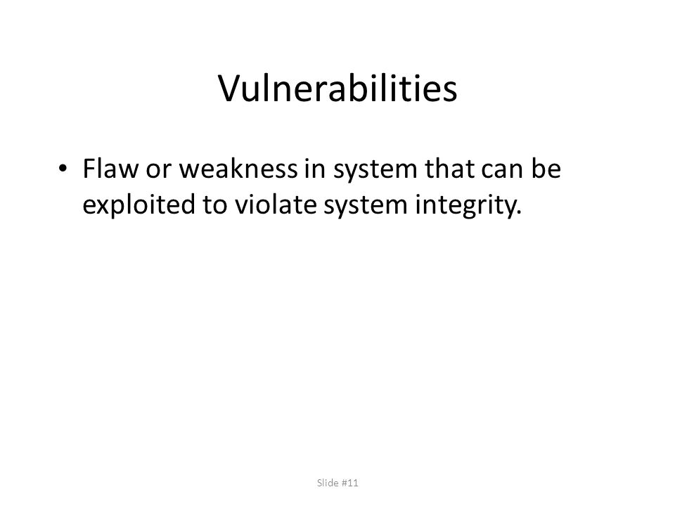 Slide #11 Vulnerabilities Flaw or weakness in system that can be exploited to violate system integrity.