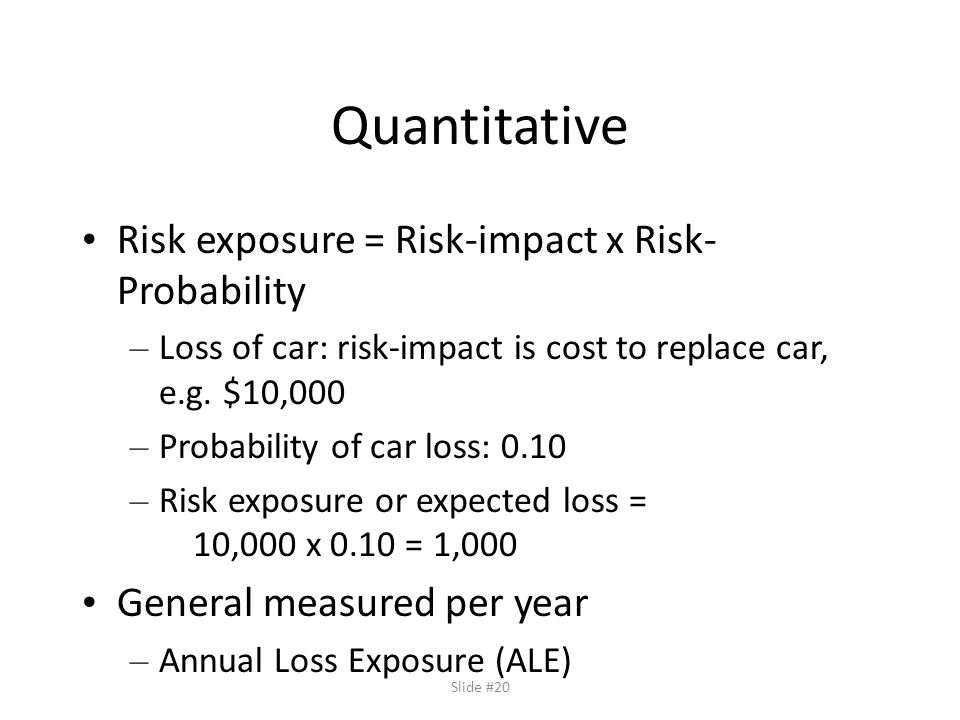 Slide #20 Quantitative Risk exposure = Risk-impact x Risk- Probability – Loss of car: risk-impact is cost to replace car, e.g.