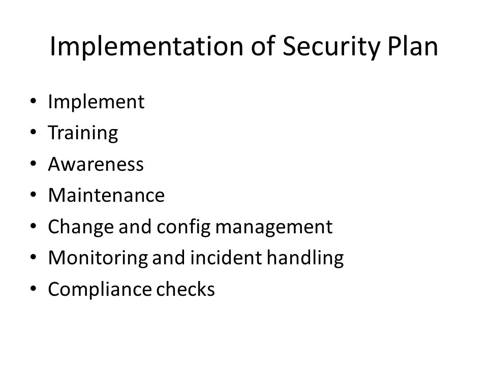 Implementation of Security Plan Implement Training Awareness Maintenance Change and config management Monitoring and incident handling Compliance checks