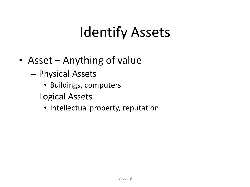 Slide #9 Identify Assets Asset – Anything of value – Physical Assets Buildings, computers – Logical Assets Intellectual property, reputation