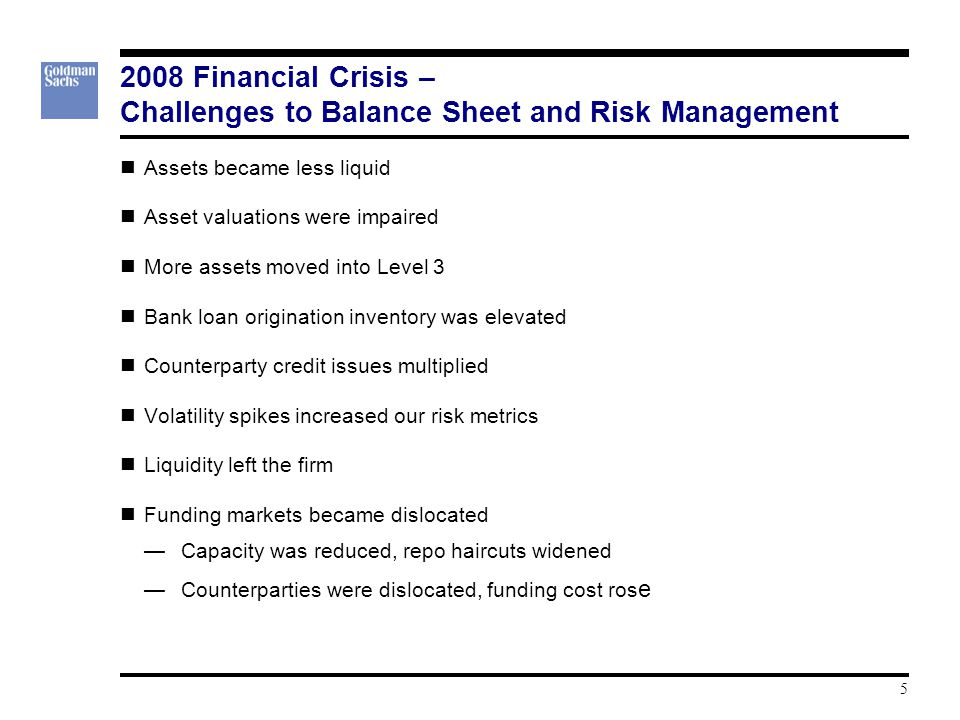 2008 Financial Crisis – Challenges to Balance Sheet and Risk Management Assets became less liquid Asset valuations were impaired More assets moved into Level 3 Bank loan origination inventory was elevated Counterparty credit issues multiplied Volatility spikes increased our risk metrics Liquidity left the firm Funding markets became dislocated —Capacity was reduced, repo haircuts widened —Counterparties were dislocated, funding cost ros e 5